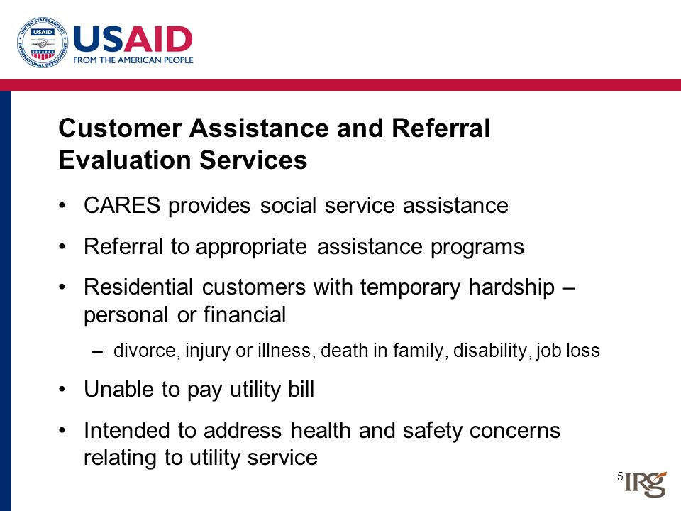5 Customer Assistance and Referral Evaluation Services CARES provides social service assistance Referral to appropriate assistance programs Residentia