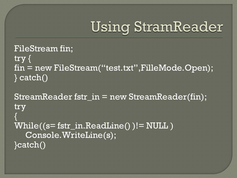 FileStream fin; try { fin = new FileStream( test.txt ,FilleMode.Open); } catch() StreamReader fstr_in = new StreamReader(fin); try { While((s= fstr_in.ReadLine() )!= NULL ) Console.WriteLine(s); }catch()
