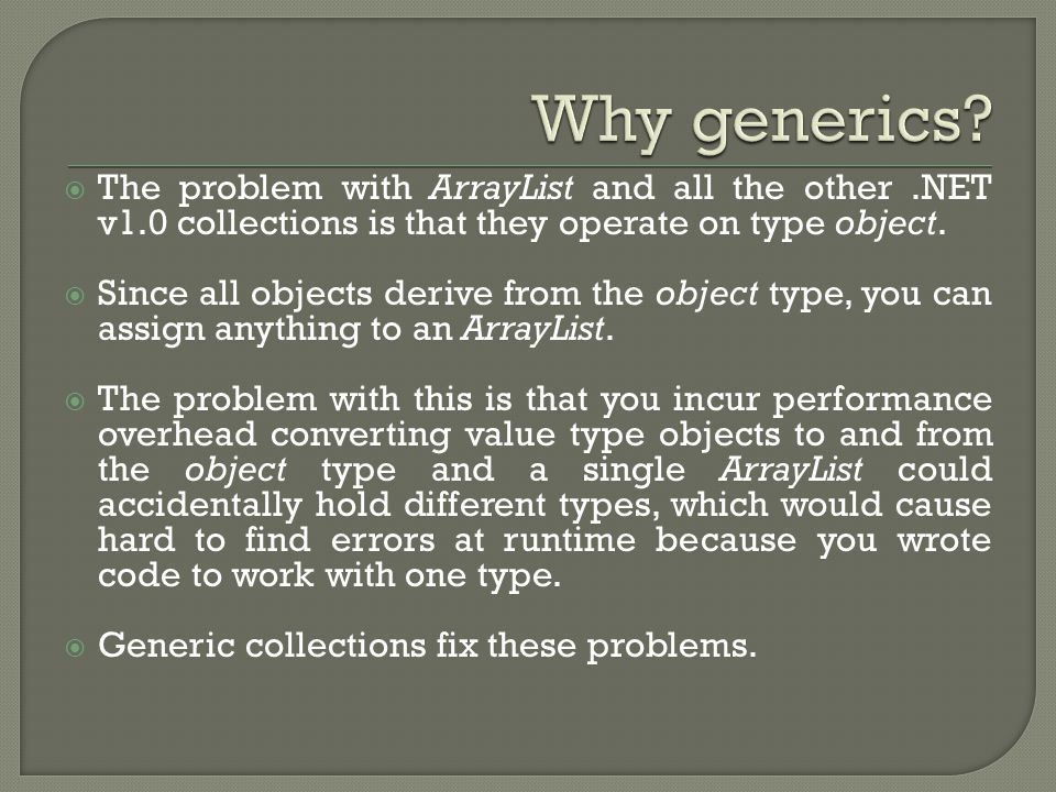  The problem with ArrayList and all the other.NET v1.0 collections is that they operate on type object.