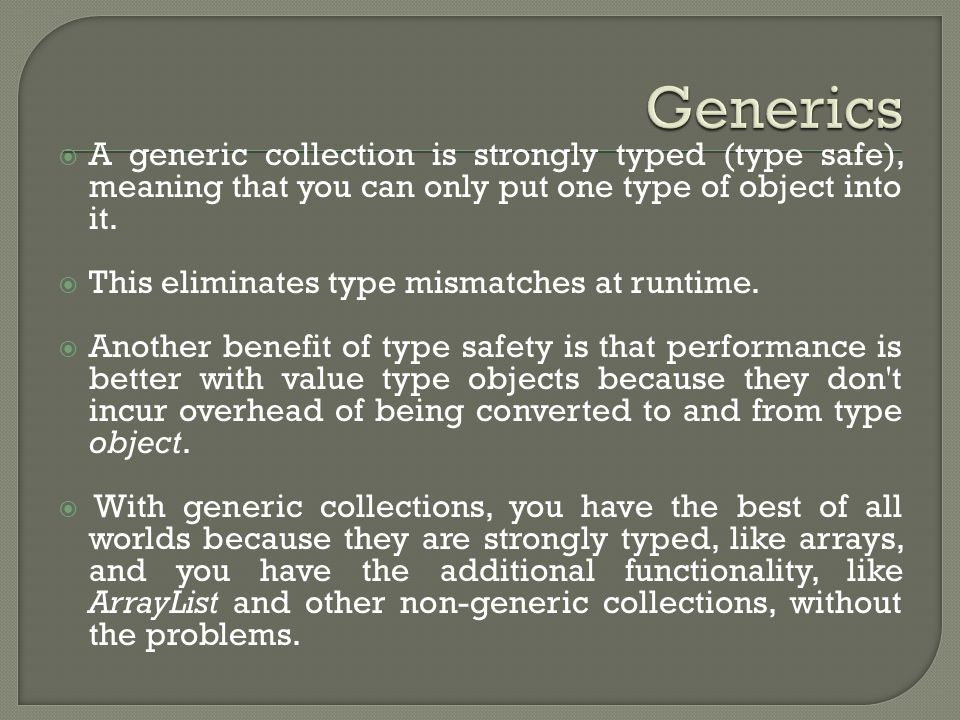  A generic collection is strongly typed (type safe), meaning that you can only put one type of object into it.