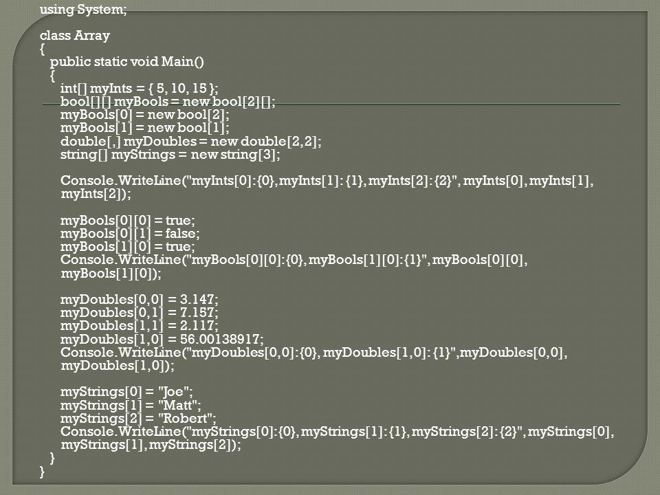 using System; class Array { public static void Main() { int[] myInts = { 5, 10, 15 }; bool[][] myBools = new bool[2][]; myBools[0] = new bool[2]; myBools[1] = new bool[1]; double[,] myDoubles = new double[2, 2]; string[] myStrings = new string[3]; Console.WriteLine( myInts[0]: {0}, myInts[1]: {1}, myInts[2]: {2} , myInts[0], myInts[1], myInts[2]); myBools[0][0] = true; myBools[0][1] = false; myBools[1][0] = true; Console.WriteLine( myBools[0][0]: {0}, myBools[1][0]: {1} , myBools[0][0], myBools[1][0]); myDoubles[0, 0] = 3.147; myDoubles[0, 1] = 7.157; myDoubles[1, 1] = 2.117; myDoubles[1, 0] = 56.00138917; Console.WriteLine( myDoubles[0, 0]: {0}, myDoubles[1, 0]: {1} ,myDoubles[0, 0], myDoubles[1, 0]); myStrings[0] = Joe ; myStrings[1] = Matt ; myStrings[2] = Robert ; Console.WriteLine( myStrings[0]: {0}, myStrings[1]: {1}, myStrings[2]: {2} , myStrings[0], myStrings[1], myStrings[2]); }