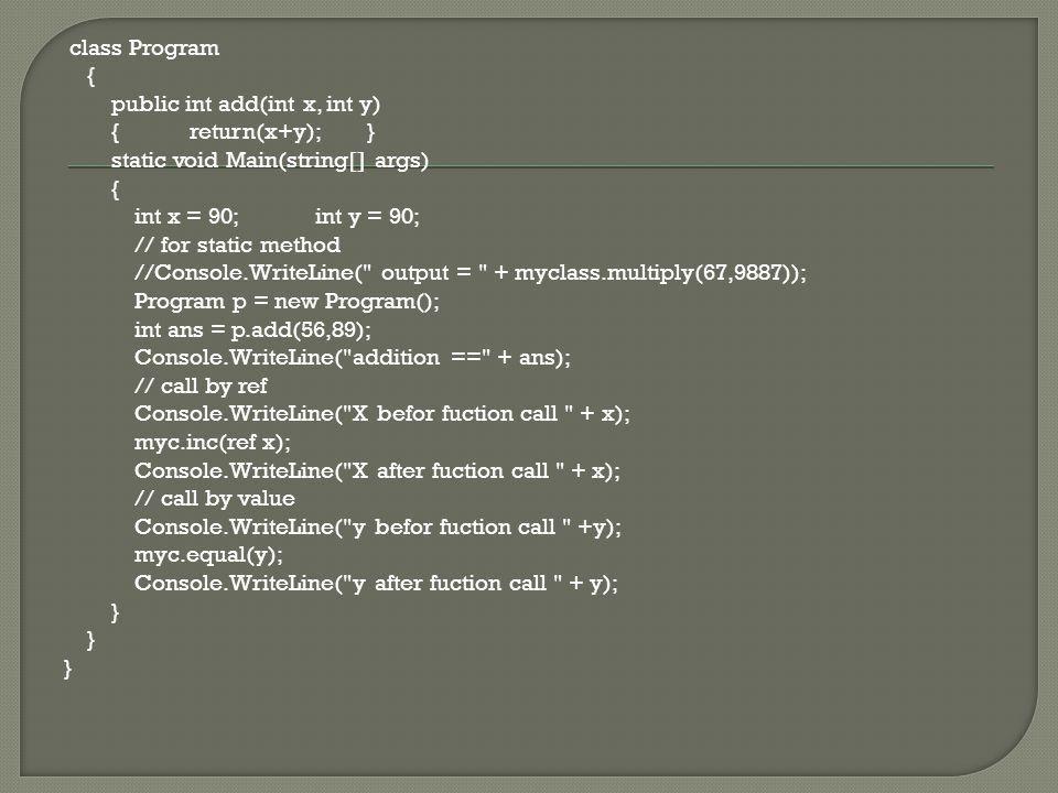class Program { public int add(int x, int y) { return(x+y); } static void Main(string[] args) { int x = 90; int y = 90; // for static method //Console.WriteLine( output = + myclass.multiply(67,9887)); Program p = new Program(); int ans = p.add(56,89); Console.WriteLine( addition == + ans); // call by ref Console.WriteLine( X befor fuction call + x); myc.inc(ref x); Console.WriteLine( X after fuction call + x); // call by value Console.WriteLine( y befor fuction call +y); myc.equal(y); Console.WriteLine( y after fuction call + y); }