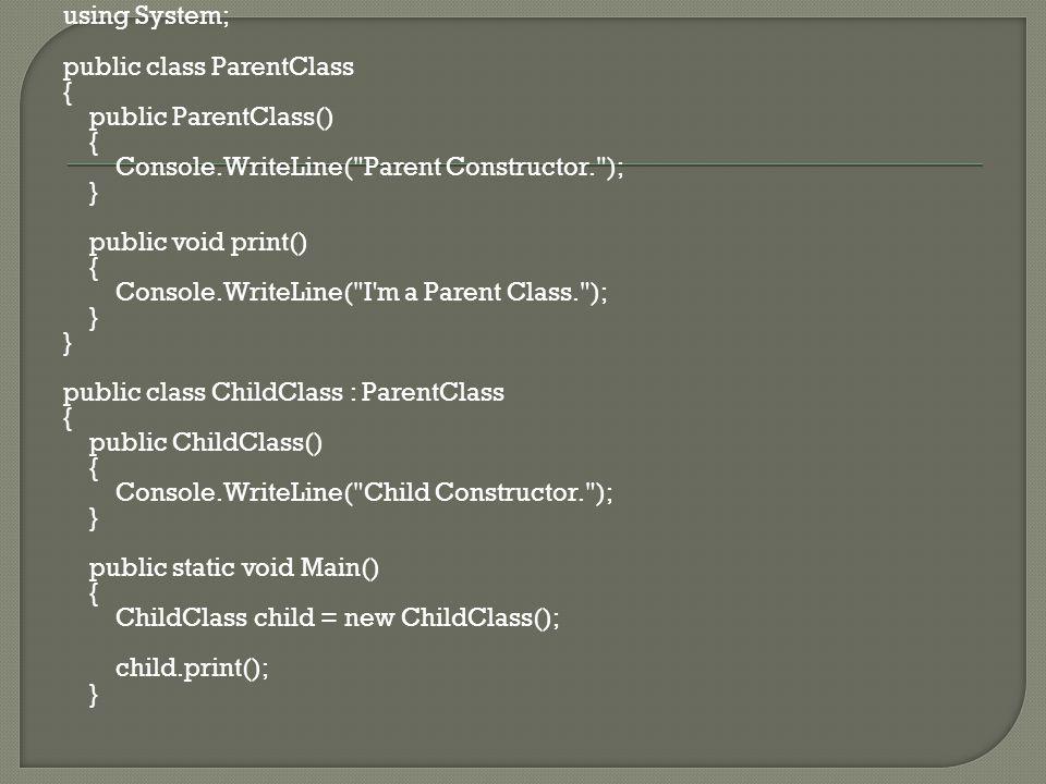 using System; public class ParentClass { public ParentClass() { Console.WriteLine( Parent Constructor. ); } public void print() { Console.WriteLine( I m a Parent Class. ); } public class ChildClass : ParentClass { public ChildClass() { Console.WriteLine( Child Constructor. ); } public static void Main() { ChildClass child = new ChildClass(); child.print(); }