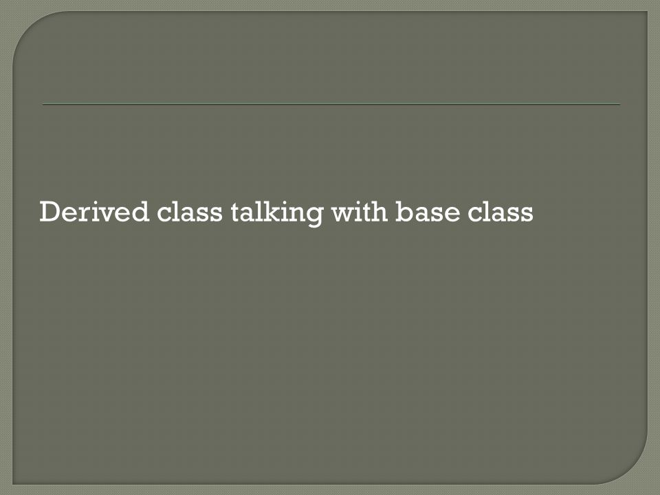 Derived class talking with base class