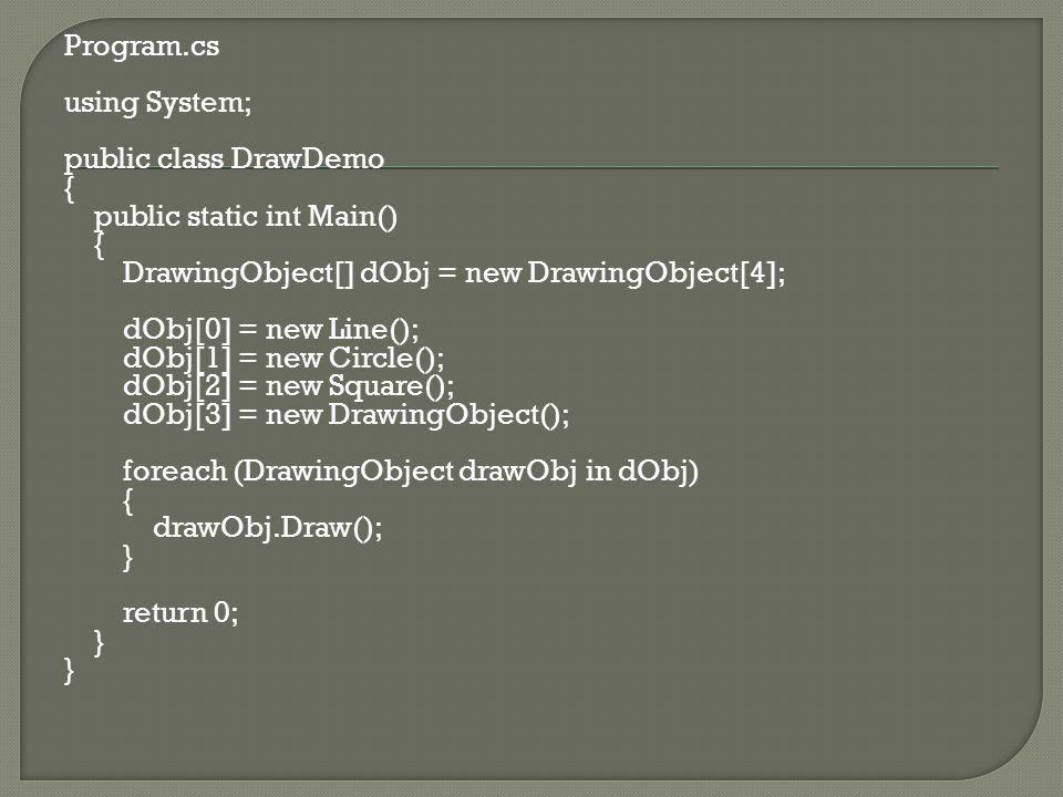 Program.cs using System; public class DrawDemo { public static int Main() { DrawingObject[] dObj = new DrawingObject[4]; dObj[0] = new Line(); dObj[1] = new Circle(); dObj[2] = new Square(); dObj[3] = new DrawingObject(); foreach (DrawingObject drawObj in dObj) { drawObj.Draw(); } return 0; }