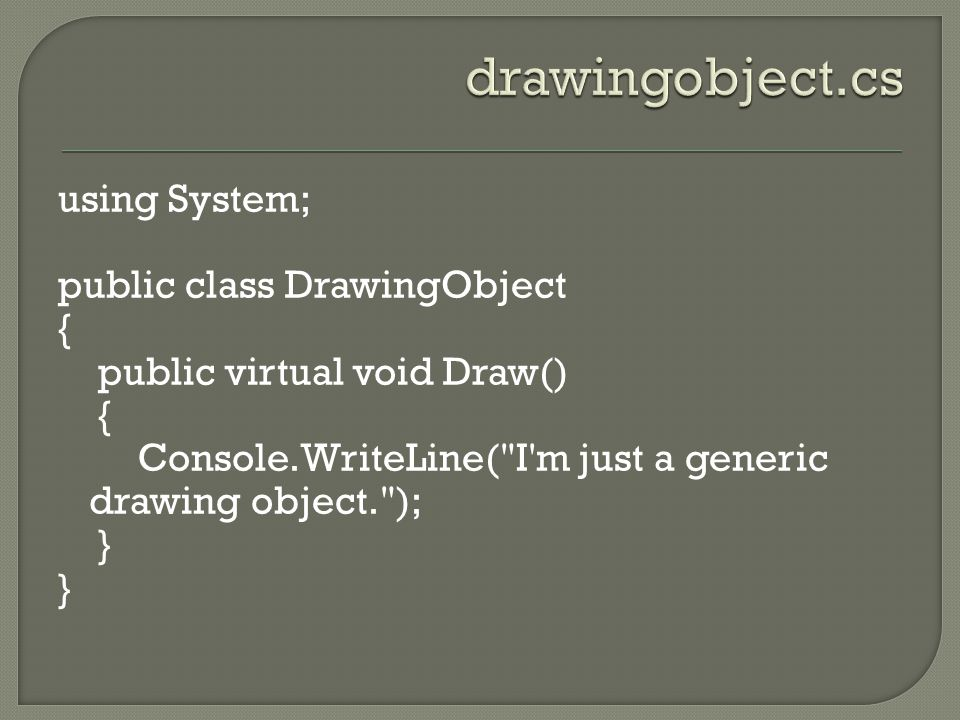 using System; public class DrawingObject { public virtual void Draw() { Console.WriteLine( I m just a generic drawing object. ); }