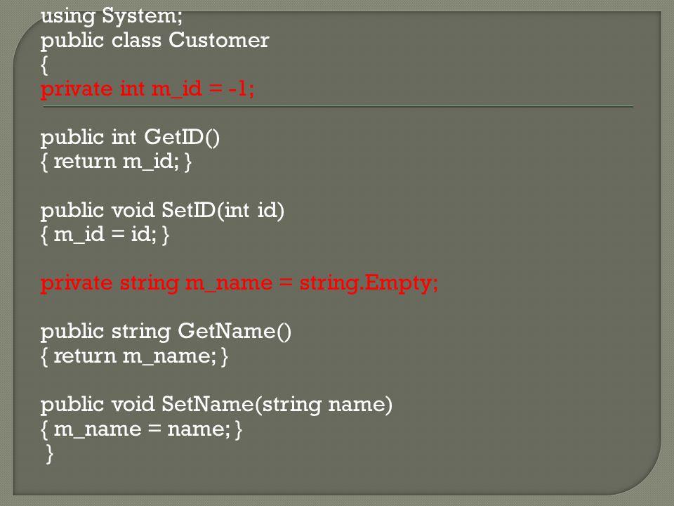 using System; public class Customer { private int m_id = -1; public int GetID() { return m_id; } public void SetID(int id) { m_id = id; } private string m_name = string.Empty; public string GetName() { return m_name; } public void SetName(string name) { m_name = name; } }