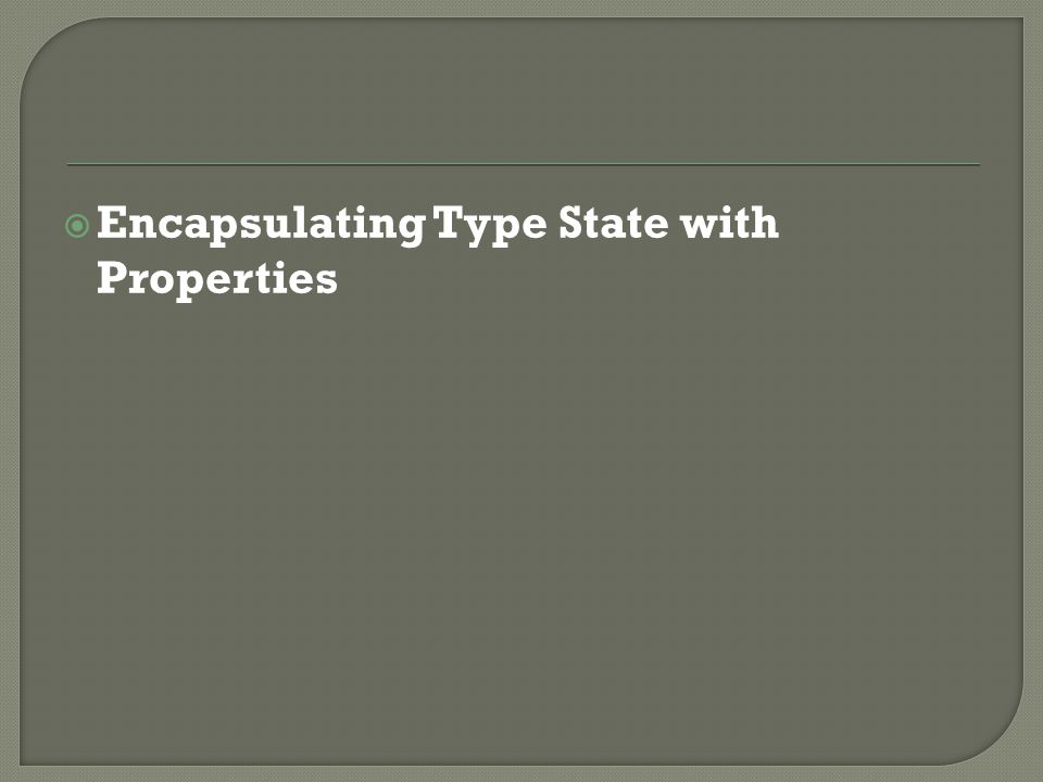  Encapsulating Type State with Properties