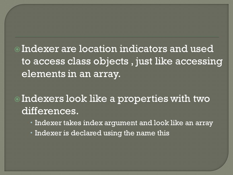  Indexer are location indicators and used to access class objects, just like accessing elements in an array.