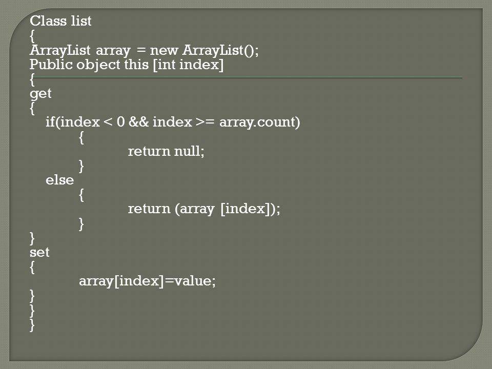Class list { ArrayList array = new ArrayList(); Public object this [int index] { get { if(index = array.count) { return null; } else { return (array [index]); } set { array[index]=value; }
