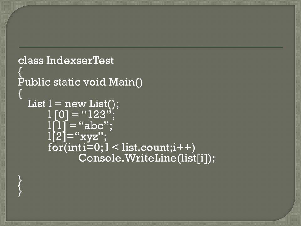 class IndexserTest { Public static void Main() { List l = new List(); l [0] = 123 ; l[1] = abc ; l[2]= xyz ; for(int i=0; I < list.count;i++) Console.WriteLine(list[i]); }