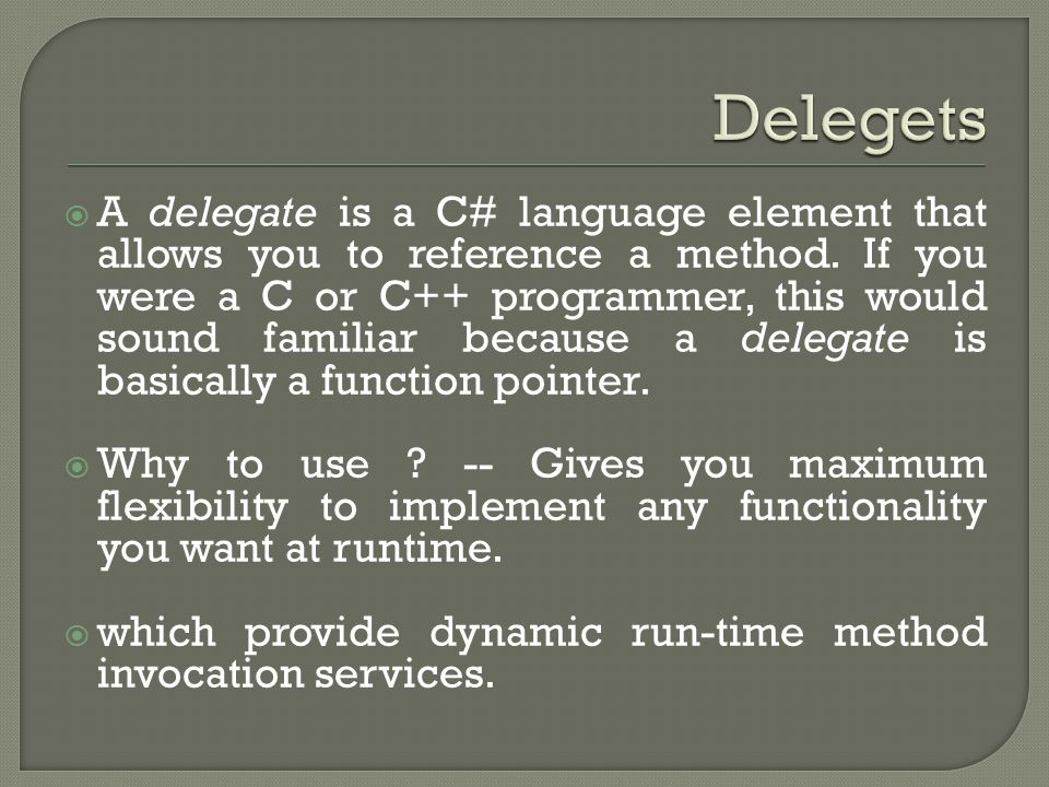  A delegate is a C# language element that allows you to reference a method.