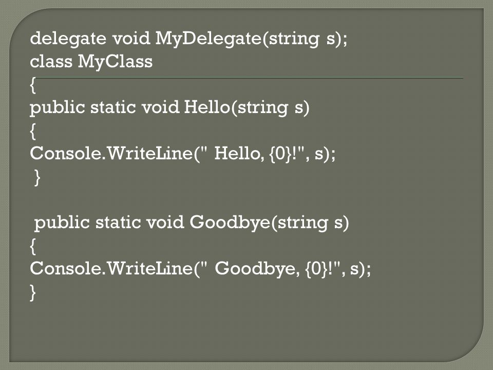 delegate void MyDelegate(string s); class MyClass { public static void Hello(string s) { Console.WriteLine( Hello, {0}! , s); } public static void Goodbye(string s) { Console.WriteLine( Goodbye, {0}! , s); }