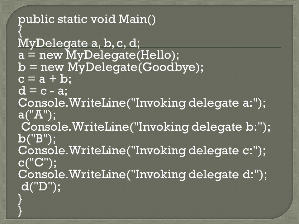 public static void Main() { MyDelegate a, b, c, d; a = new MyDelegate(Hello); b = new MyDelegate(Goodbye); c = a + b; d = c - a; Console.WriteLine( Invoking delegate a: ); a( A ); Console.WriteLine( Invoking delegate b: ); b( B ); Console.WriteLine( Invoking delegate c: ); c( C ); Console.WriteLine( Invoking delegate d: ); d( D ); }
