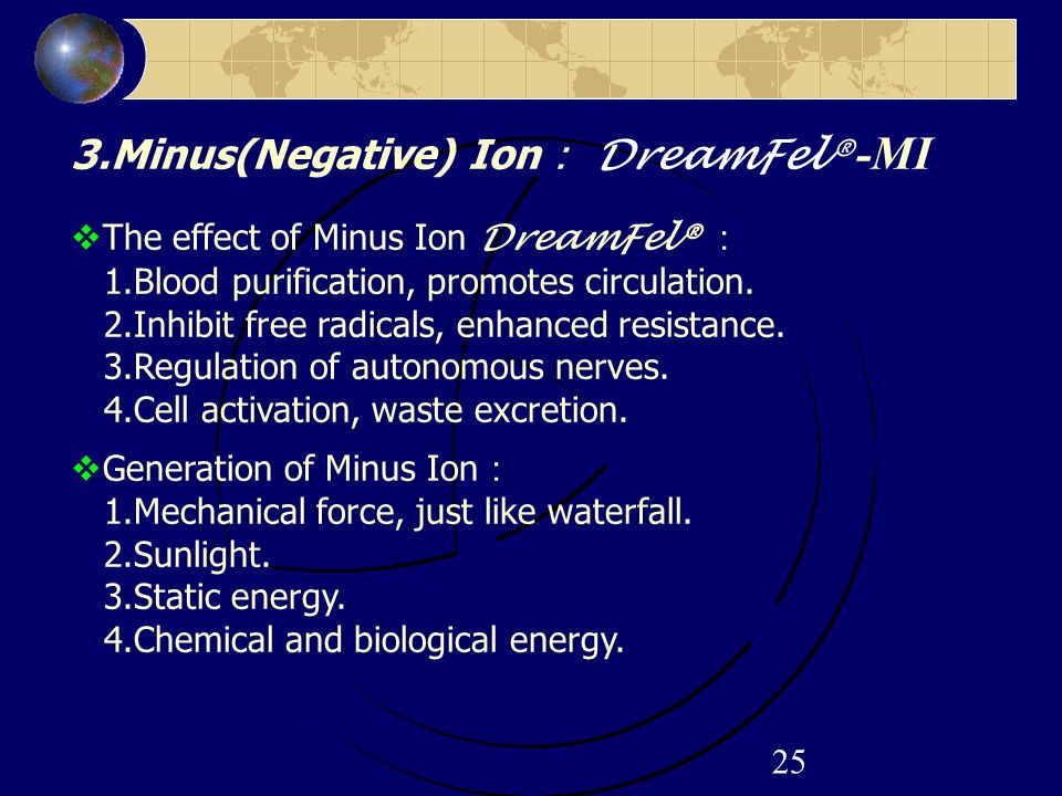 25 3.Minus(Negative) Ion : DreamFel® -MI  The effect of Minus Ion DreamFel® : 1.Blood purification, promotes circulation. 2.Inhibit free radicals, en