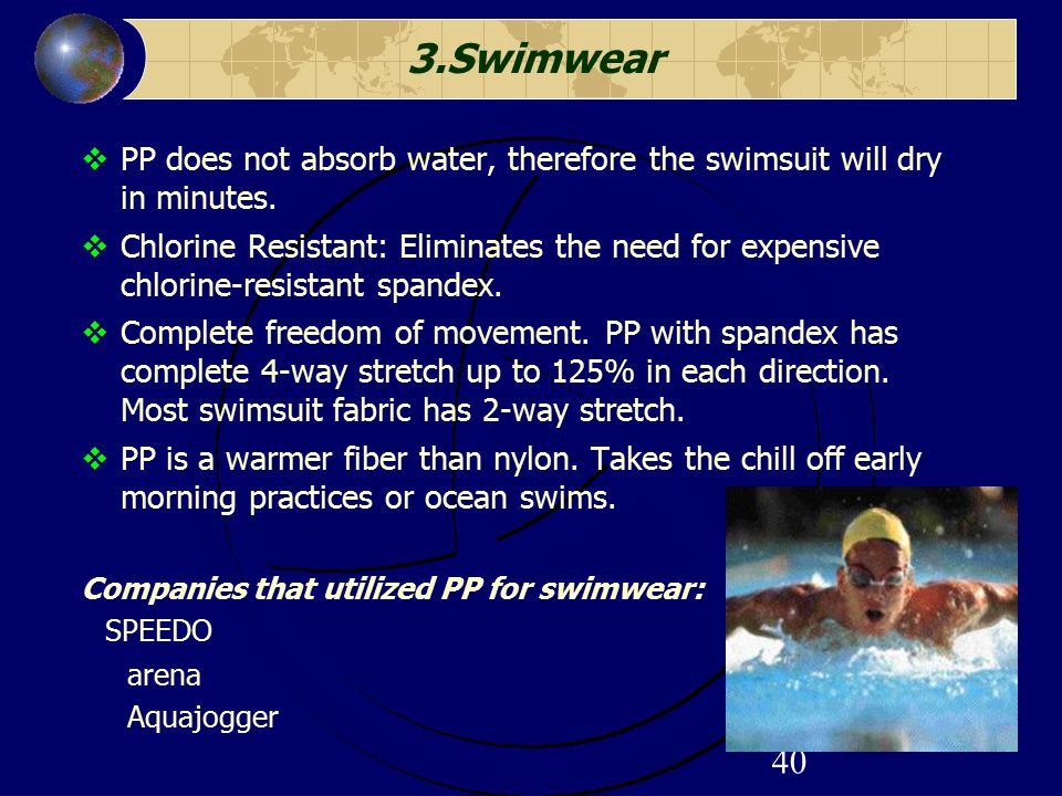 40 3.Swimwear  PP does not absorb water, therefore the swimsuit will dry in minutes.  Chlorine Resistant: Eliminates the need for expensive chlorine