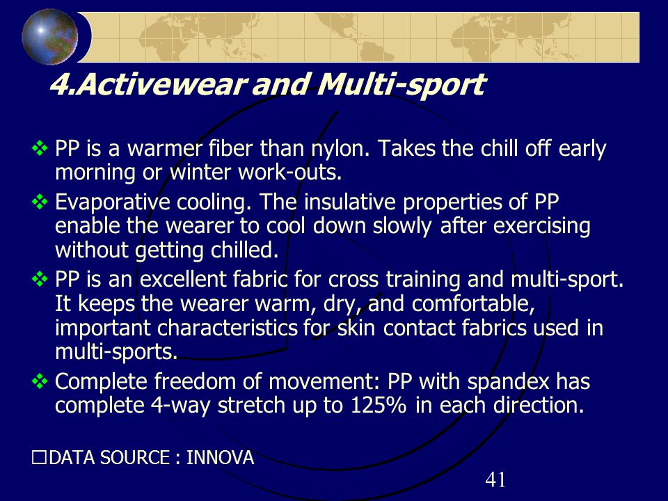 41 4.Activewear and Multi-sport  PP is a warmer fiber than nylon. Takes the chill off early morning or winter work-outs.  Evaporative cooling. The i