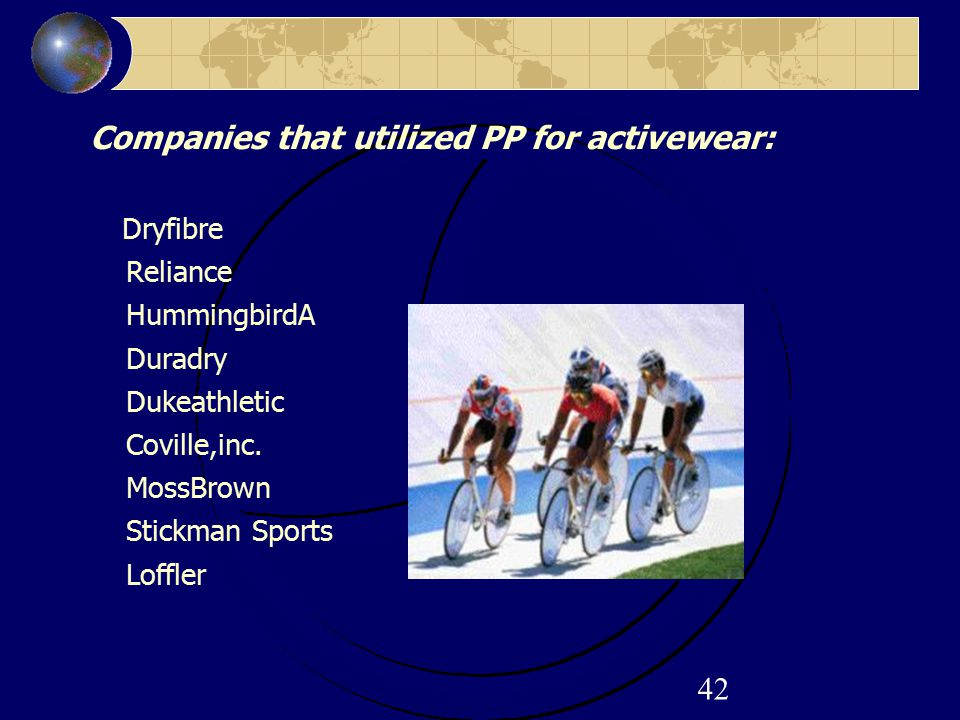 42 Companies that utilized PP for activewear: Dryfibre Reliance HummingbirdA Duradry Dukeathletic Coville,inc. MossBrown Stickman Sports Loffler