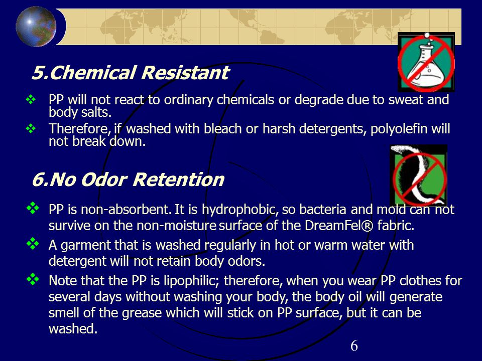 6 5.Chemical Resistant  PP will not react to ordinary chemicals or degrade due to sweat and body salts.  Therefore, if washed with bleach or harsh d