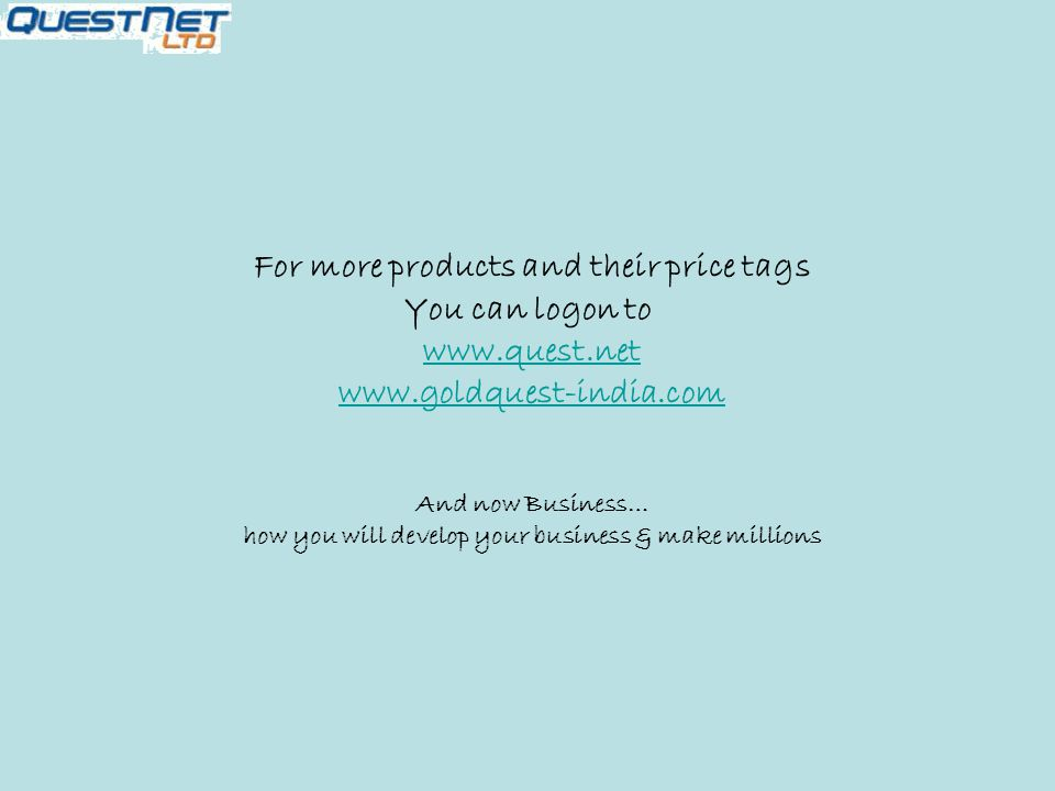 For more products and their price tags You can logon to www.quest.net www.goldquest-india.com And now Business… how you will develop your business & make millions