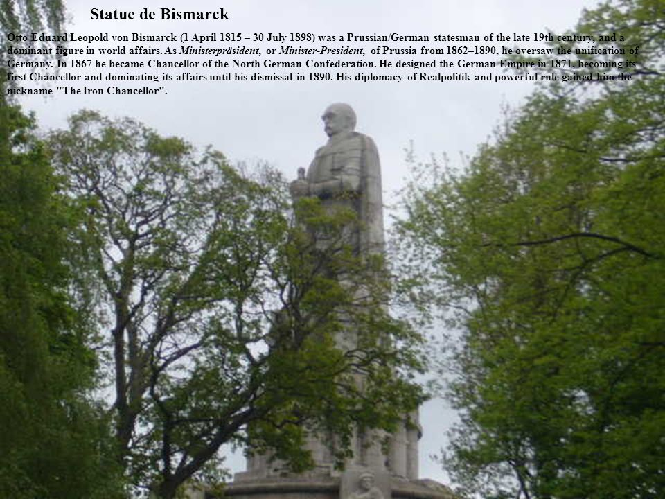 Statue de Bismarck Otto Eduard Leopold von Bismarck (1 April 1815 – 30 July 1898) was a Prussian/German statesman of the late 19th century, and a dominant figure in world affairs.