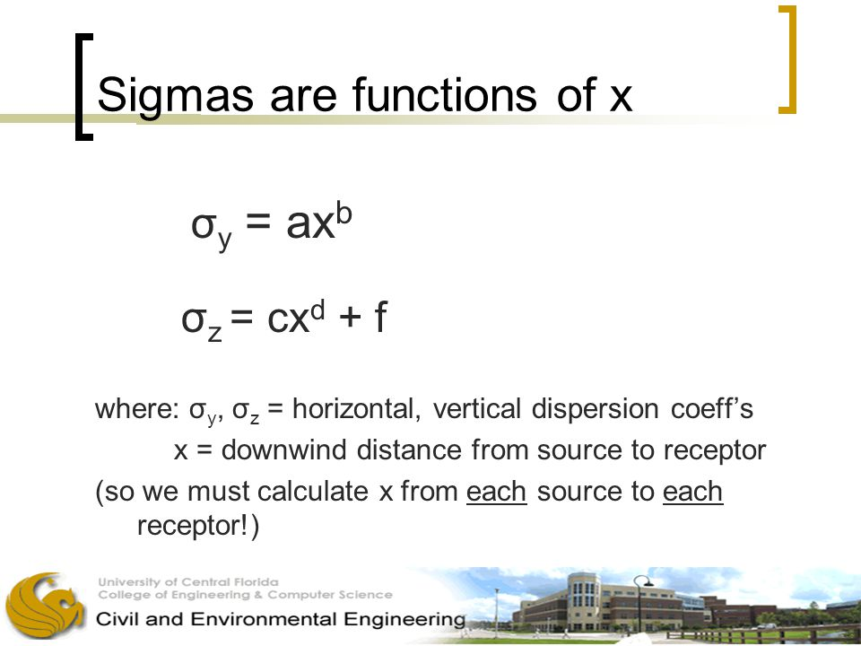 Sigmas are functions of x σ y = ax b σ z = cx d + f where: σ y, σ z = horizontal, vertical dispersion coeff's x = downwind distance from source to receptor (so we must calculate x from each source to each receptor!)