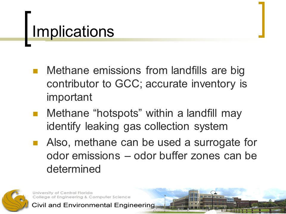 Implications Methane emissions from landfills are big contributor to GCC; accurate inventory is important Methane hotspots within a landfill may identify leaking gas collection system Also, methane can be used a surrogate for odor emissions – odor buffer zones can be determined