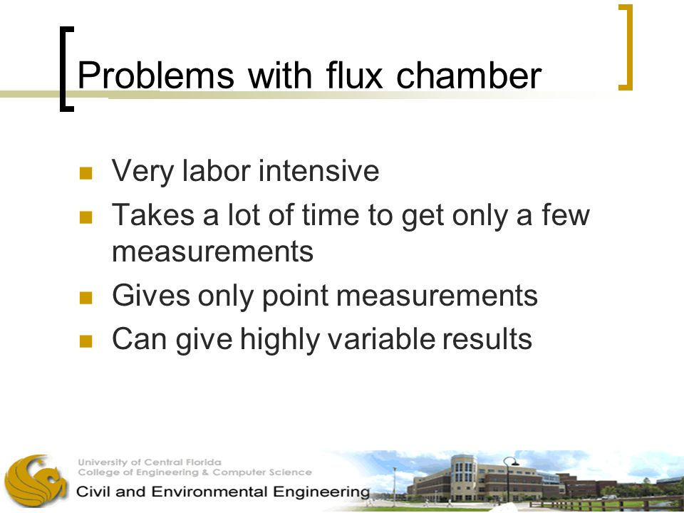 Problems with flux chamber Very labor intensive Takes a lot of time to get only a few measurements Gives only point measurements Can give highly variable results