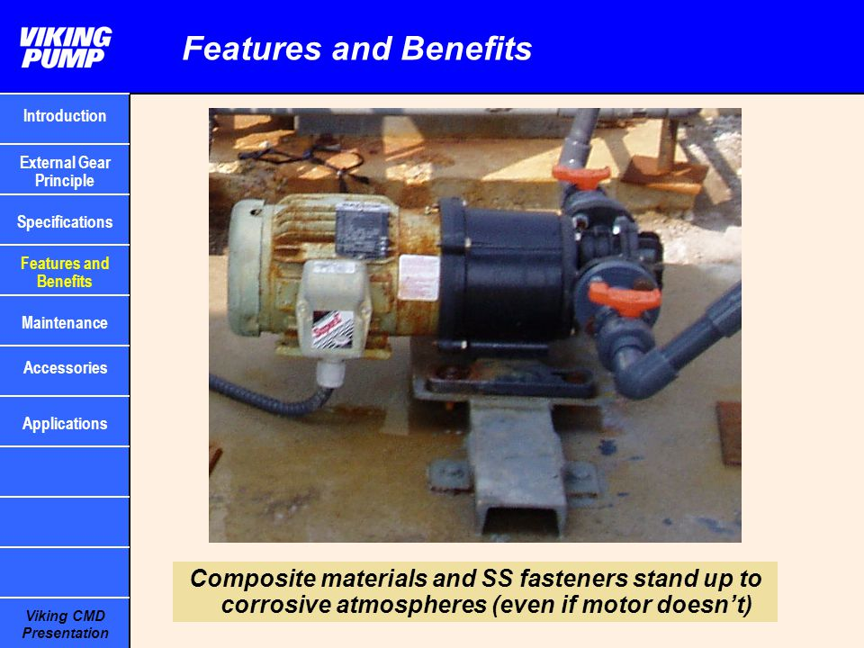 Viking CMD Presentation Features and Benefits Composite materials and SS fasteners stand up to corrosive atmospheres (even if motor doesn't) Introduct