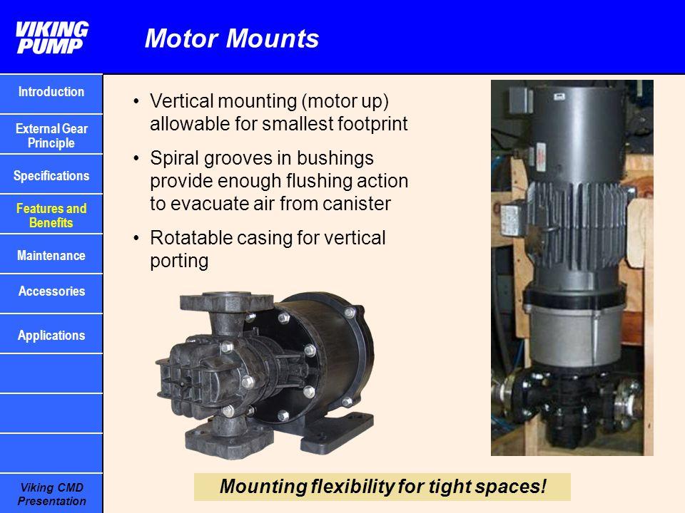 Viking CMD Presentation Motor Mounts Vertical mounting (motor up) allowable for smallest footprint Spiral grooves in bushings provide enough flushing
