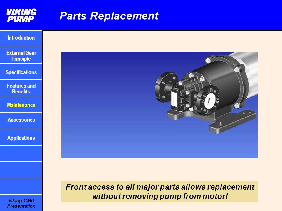 Viking CMD Presentation Parts Replacement Front access to all major parts allows replacement without removing pump from motor! Introduction Specificat