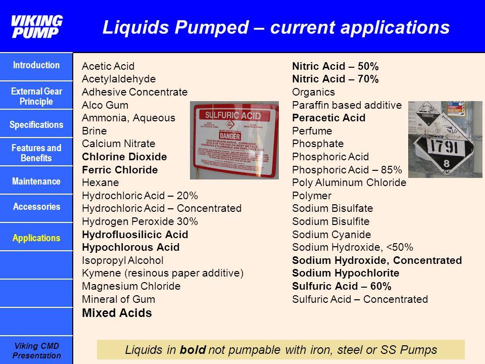 Viking CMD Presentation Liquids Pumped – current applications Acetic Acid Acetylaldehyde Adhesive Concentrate Alco Gum Ammonia, Aqueous Brine Calcium