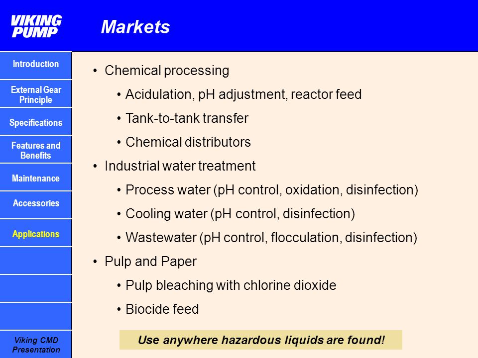 Viking CMD Presentation Markets Chemical processing Acidulation, pH adjustment, reactor feed Tank-to-tank transfer Chemical distributors Industrial wa