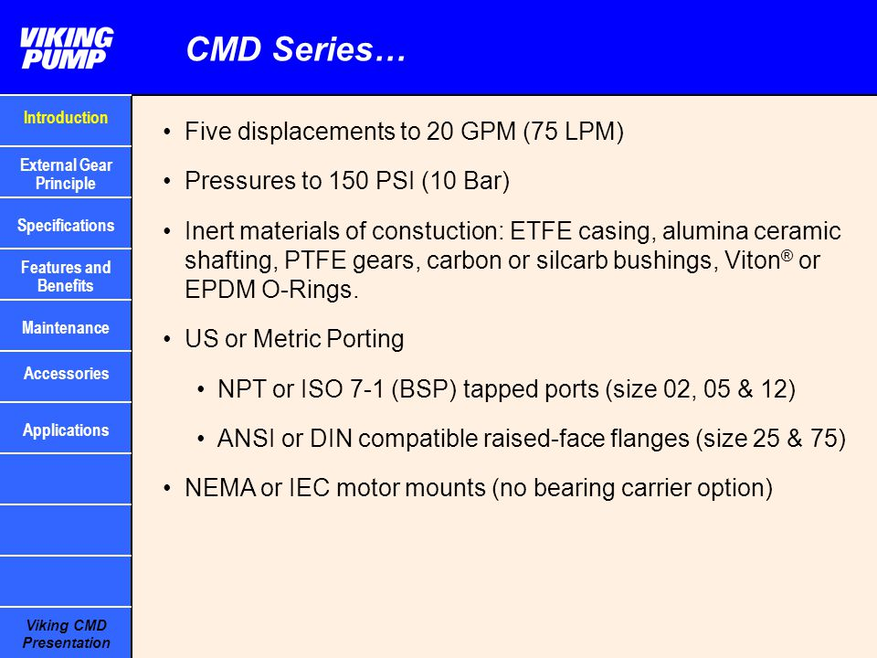 Viking CMD Presentation Mag Drive External Gear Principle Outer (drive) magnets Inner (driven) magnets Containment canister Motor turns outer magnets Magnetic force passes through canister to turn inner magnets Inner magnets turn drive gear shaft Drive gear turns driven gear Liquid carried by gears from suction to discharge port Drive Gear Driven Gear Bushings Note: bottom shaft drive means with clockwise rotation suction is on left (viewed from head end), opposite of Viking SG pumps Introduction Specifications Features and Benefits Maintenance External Gear Principle Applications Accessories