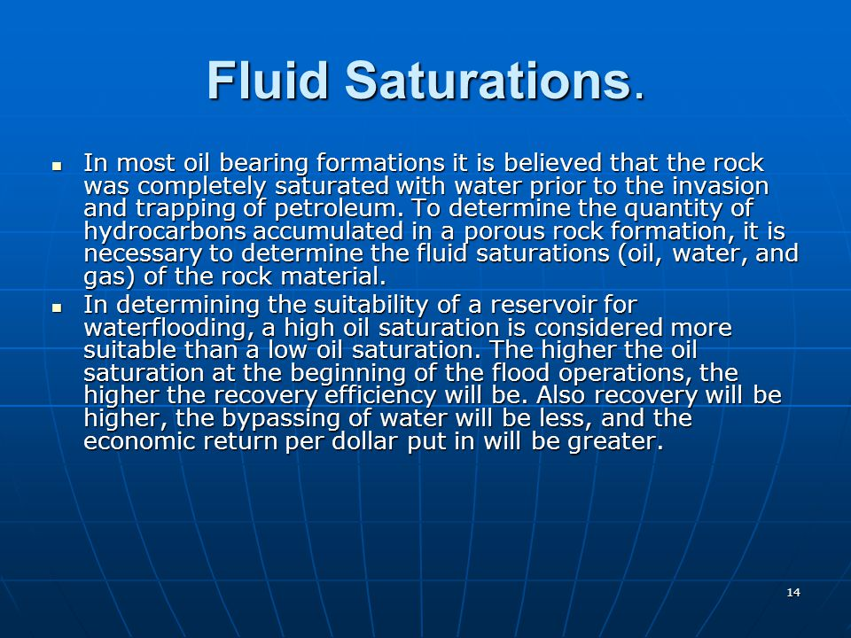 14 Fluid Saturations. In most oil bearing formations it is believed that the rock was completely saturated with water prior to the invasion and trappi