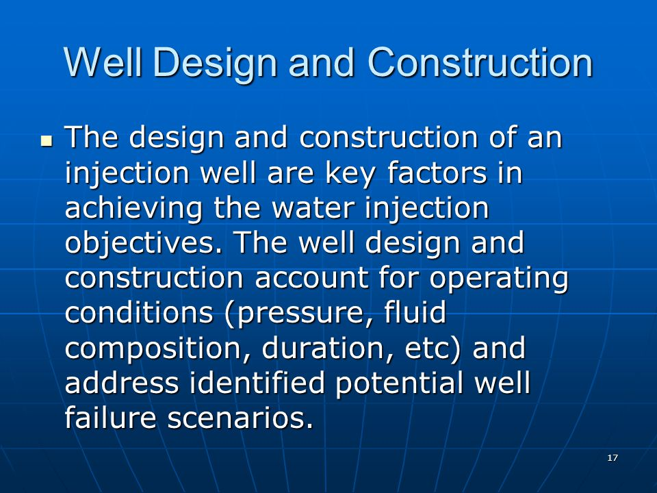 17 Well Design and Construction The design and construction of an injection well are key factors in achieving the water injection objectives. The well