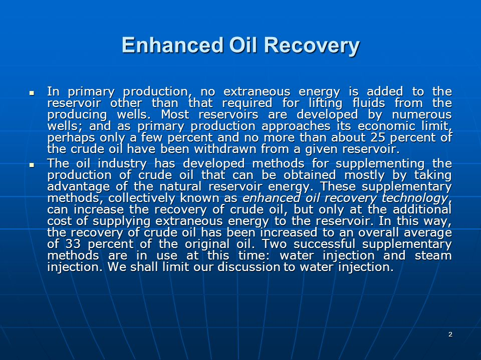 2 Enhanced Oil Recovery In primary production, no extraneous energy is added to the reservoir other than that required for lifting fluids from the pro