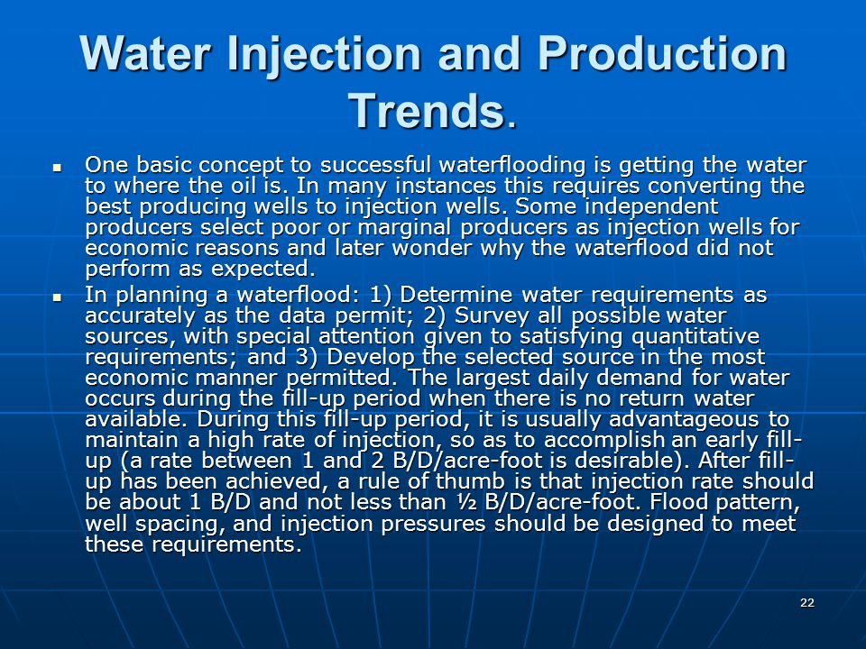 22 Water Injection and Production Trends. One basic concept to successful waterflooding is getting the water to where the oil is. In many instances th