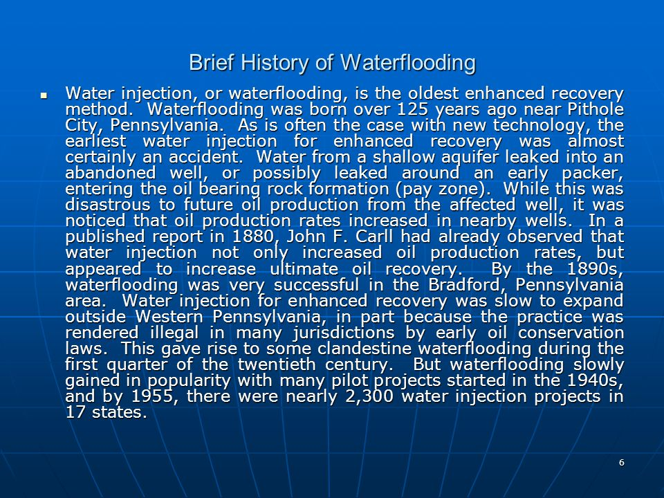 6 Brief History of Waterflooding Water injection, or waterflooding, is the oldest enhanced recovery method. Waterflooding was born over 125 years ago