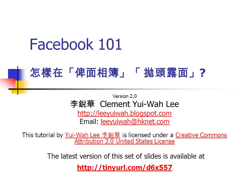 Facebook 101 Version 2.0 李銳華 Clement Yui-Wah Lee http://leeyuiwah.blogspot.com Email: leeyuiwah@hknet.comleeyuiwah@hknet.com This tutorial by Yui-Wah Lee 李銳華 is licensed under a Creative Commons Attribution 3.0 United States License The latest version of this set of slides is available atYui-Wah Lee 李銳華Creative Commons Attribution 3.0 United States License http://tinyurl.com/d6x557 怎樣在「俾面相簿」「 拋頭露面」