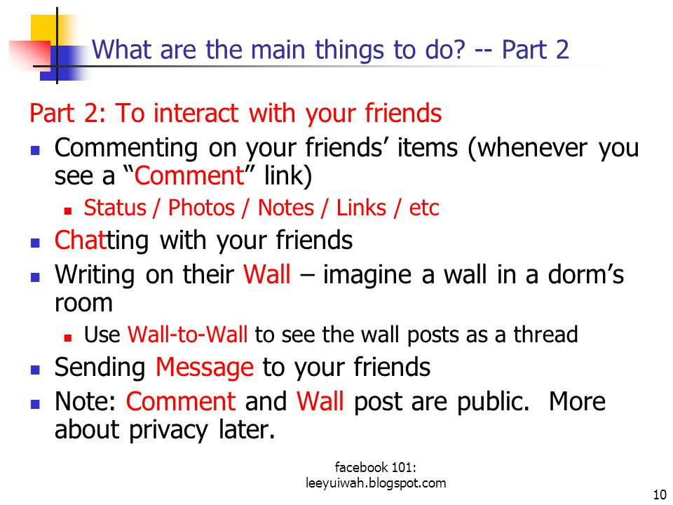 facebook 101: leeyuiwah.blogspot.com 10 What are the main things to do? -- Part 2 Part 2: To interact with your friends Commenting on your friends' it