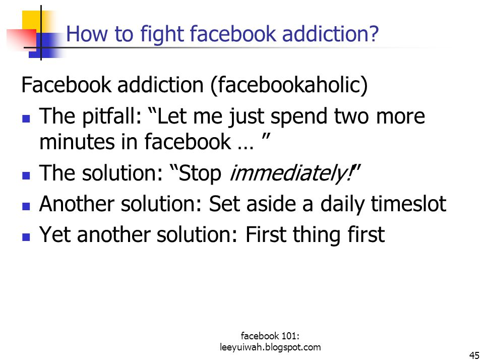 "facebook 101: leeyuiwah.blogspot.com 45 How to fight facebook addiction? Facebook addiction (facebookaholic) The pitfall: ""Let me just spend two more"