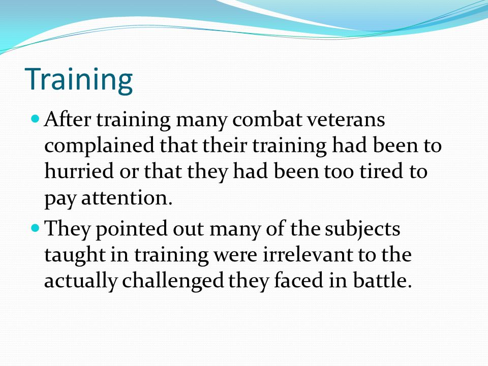 Training After training many combat veterans complained that their training had been to hurried or that they had been too tired to pay attention.