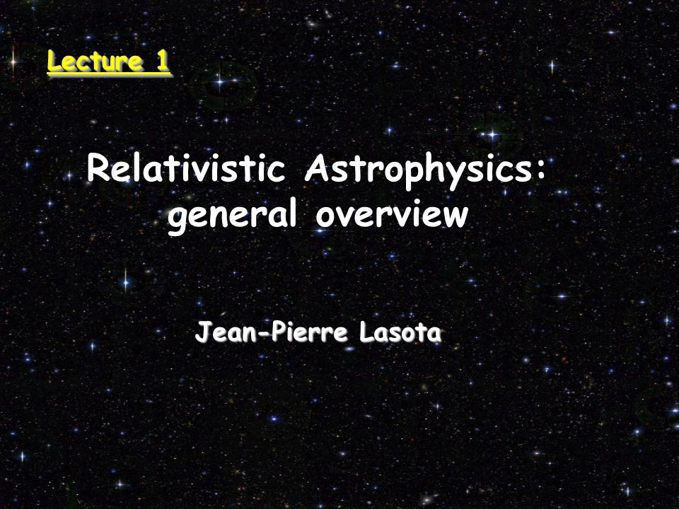 Relativistic Astrophysics: general overview Jean-Pierre Lasota Lecture 1