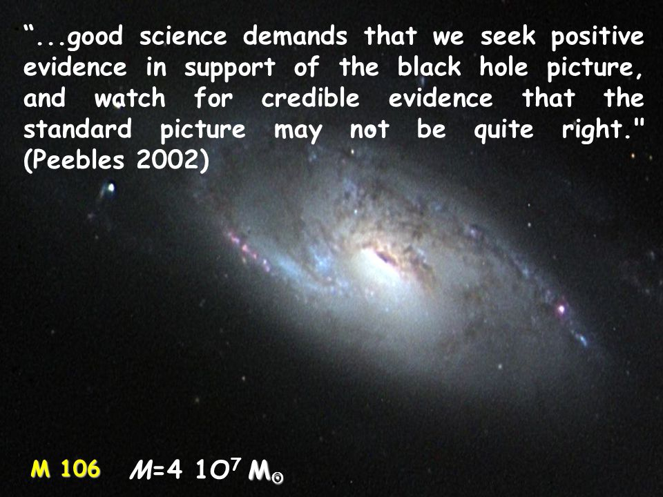 M 106 ...good science demands that we seek positive evidence in support of the black hole picture, and watch for credible evidence that the standard picture may not be quite right. (Peebles 2002) M  M=4 1O 7 M 