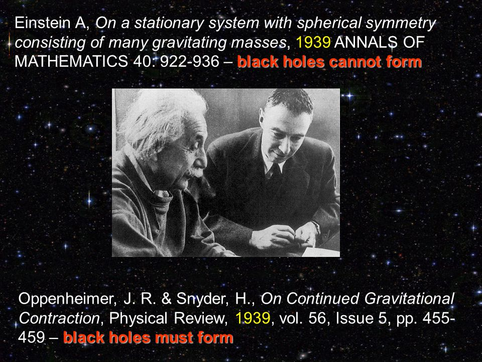 black holes cannot form Einstein A, On a stationary system with spherical symmetry consisting of many gravitating masses, 1939 ANNALS OF MATHEMATICS 40: 922-936 – black holes cannot form black holes must form Oppenheimer, J.