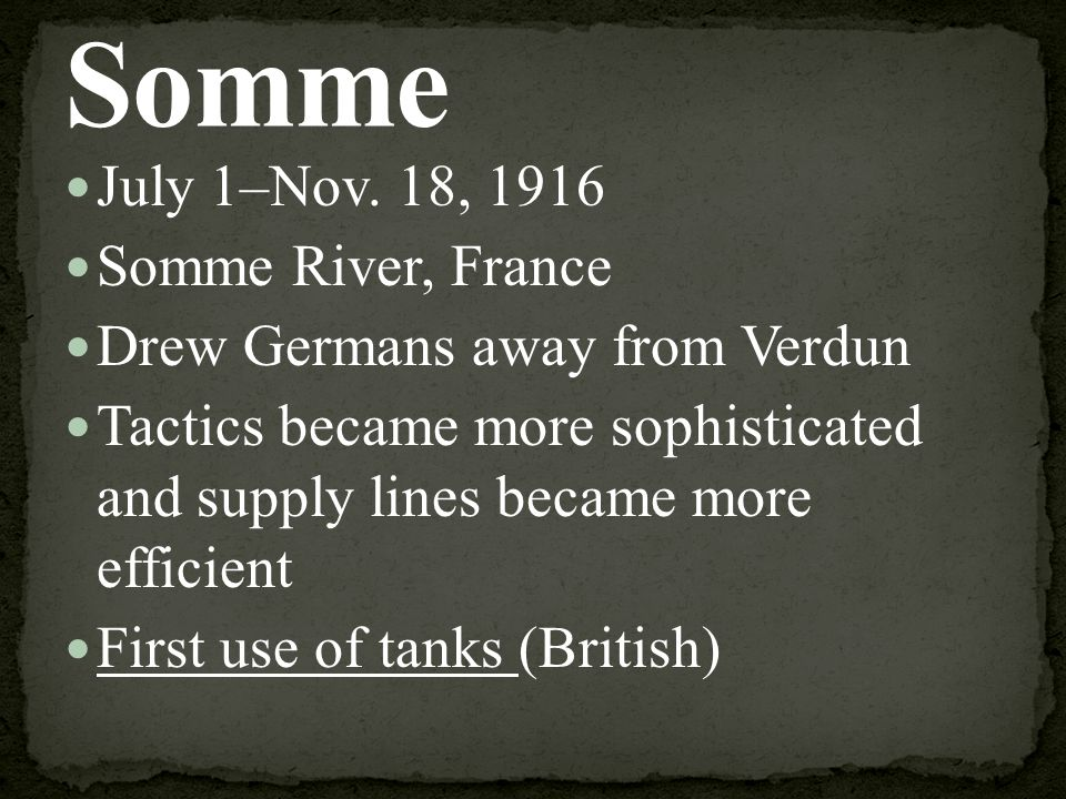 July 1–Nov. 18, 1916 Somme River, France Drew Germans away from Verdun Tactics became more sophisticated and supply lines became more efficient First