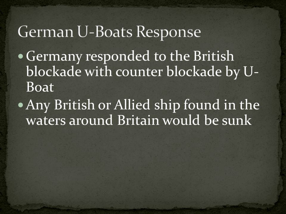 Germany responded to the British blockade with counter blockade by U- Boat Any British or Allied ship found in the waters around Britain would be sunk