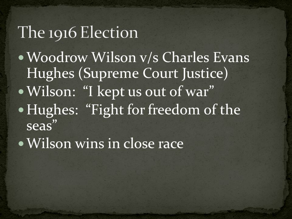 Woodrow Wilson v/s Charles Evans Hughes (Supreme Court Justice) Wilson: I kept us out of war Hughes: Fight for freedom of the seas Wilson wins in close race
