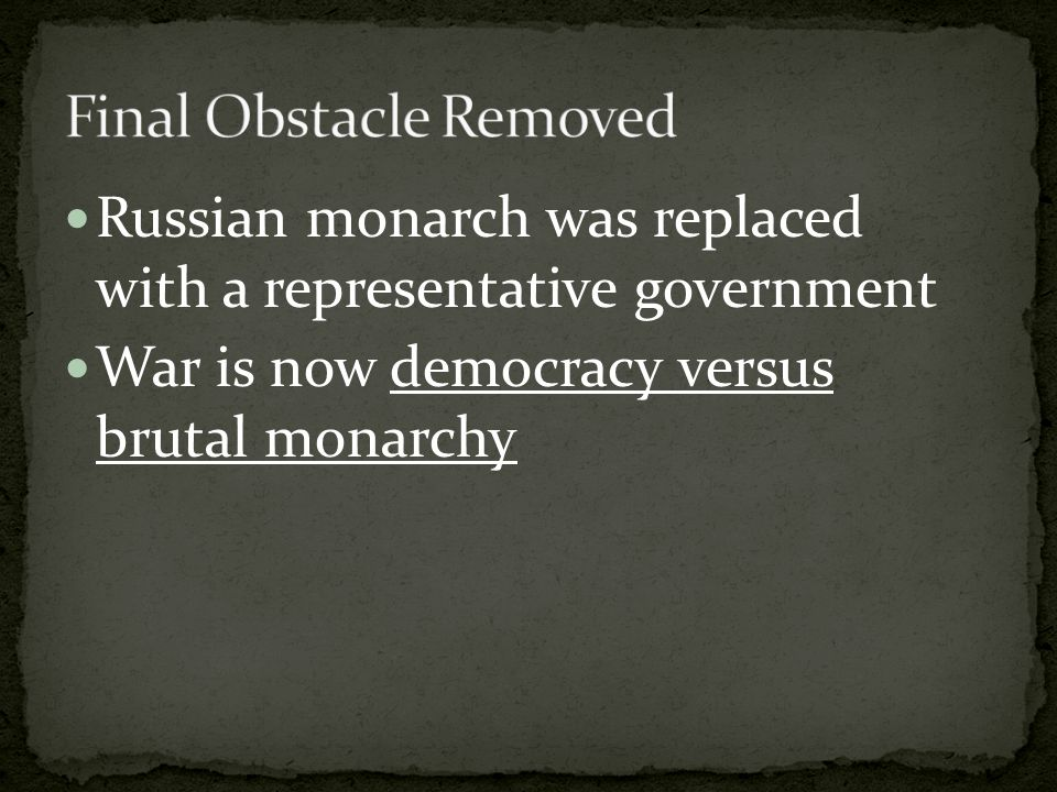 Russian monarch was replaced with a representative government War is now democracy versus brutal monarchy